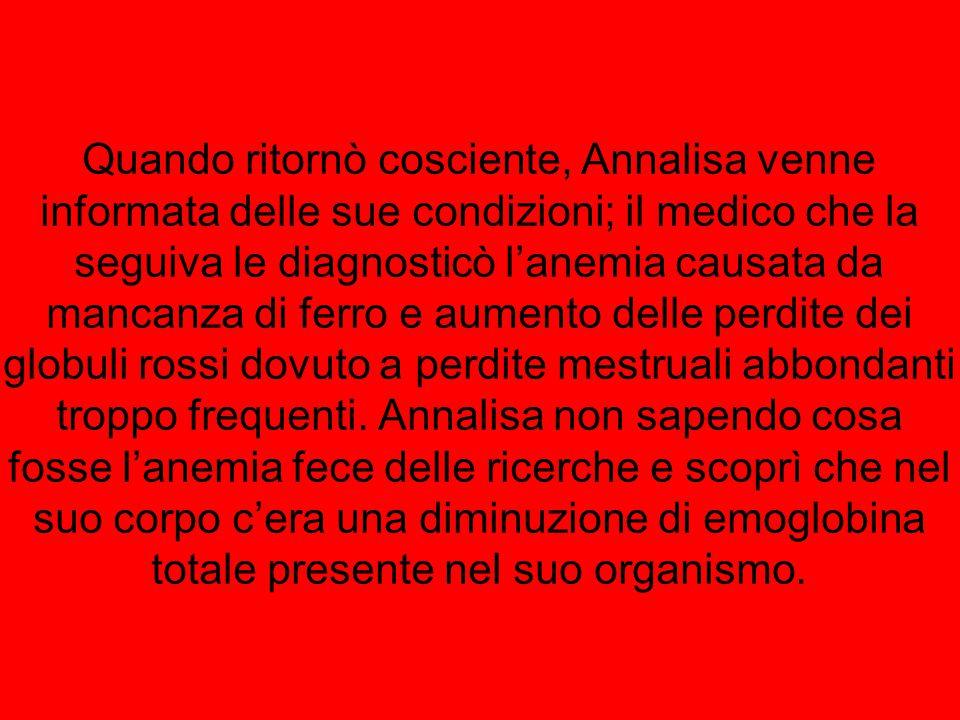 Quando ritornò cosciente, Annalisa venne informata delle sue condizioni; il medico che la seguiva le diagnosticò l'anemia causata da mancanza di ferro e aumento delle perdite dei globuli rossi dovuto a perdite mestruali abbondanti troppo frequenti.