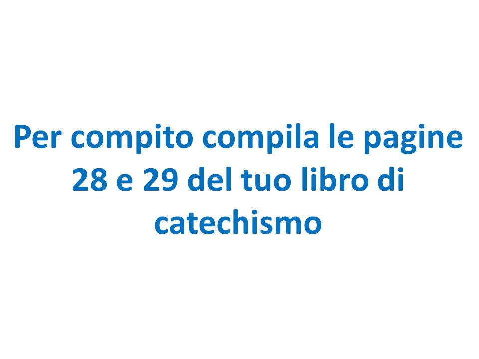 Per compito compila le pagine 28 e 29 del tuo libro di catechismo