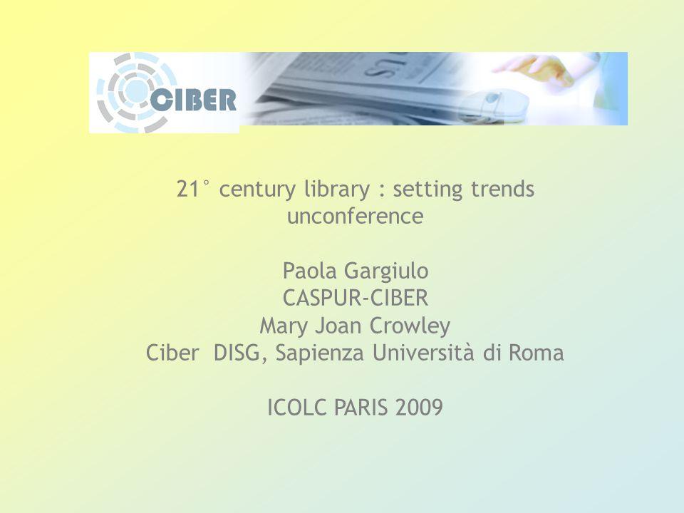21° century library : setting trends unconference Paola Gargiulo CASPUR-CIBER Mary Joan Crowley Ciber DISG, Sapienza Università di Roma ICOLC PARIS 2009