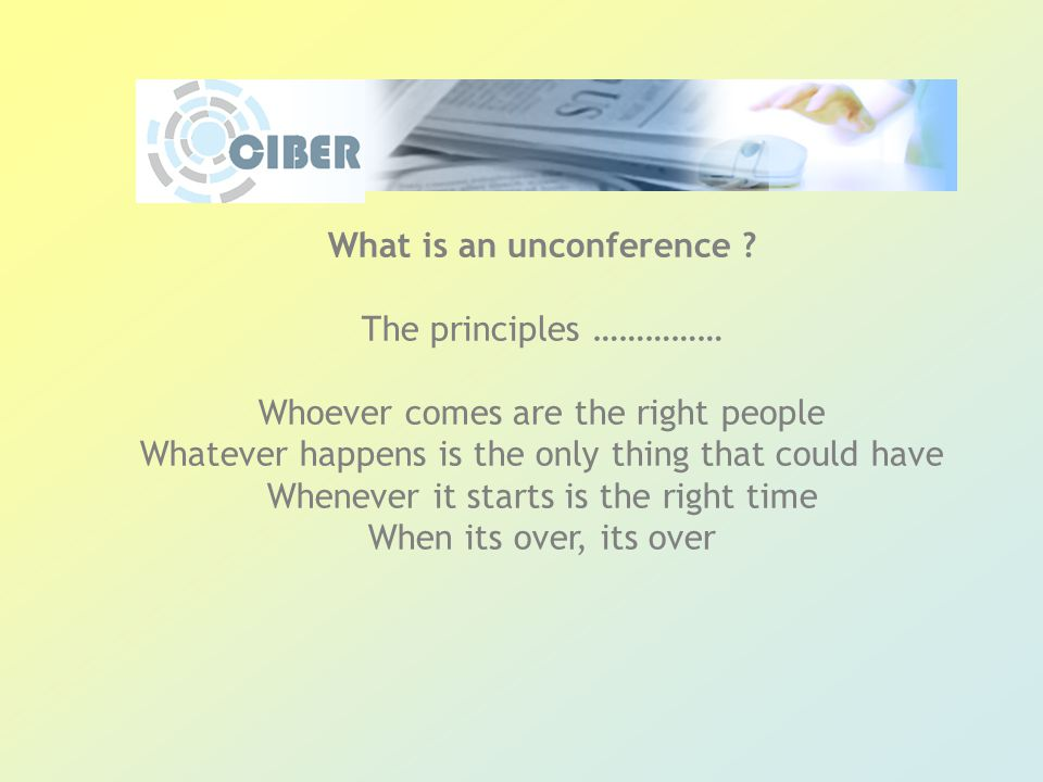 What is an unconference ? The principles …………… Whoever comes are the right people Whatever happens is the only thing that could have Whenever it start