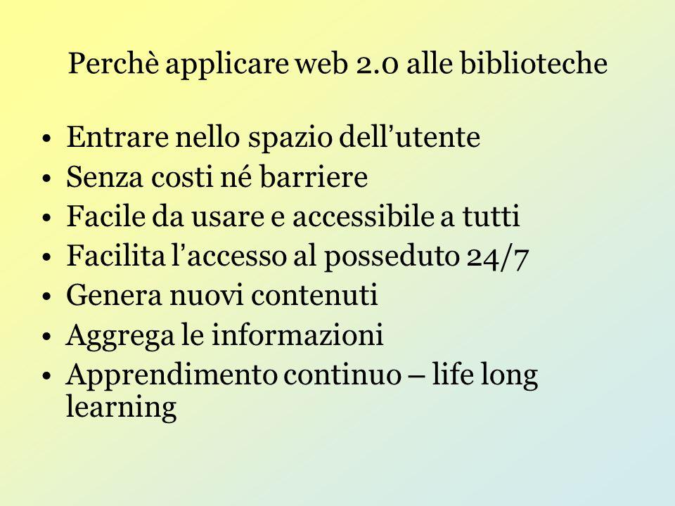 Perchè applicare web 2.0 alle biblioteche Entrare nello spazio dell ' utente Senza costi né barriere Facile da usare e accessibile a tutti Facilita l ' accesso al posseduto 24/7 Genera nuovi contenuti Aggrega le informazioni Apprendimento continuo – life long learning