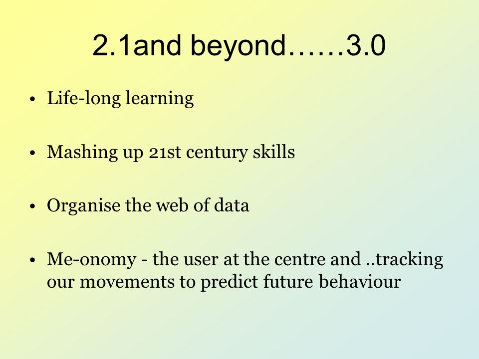2.1and beyond……3.0 Life-long learning Mashing up 21st century skills Organise the web of data Me-onomy - the user at the centre and..tracking our move