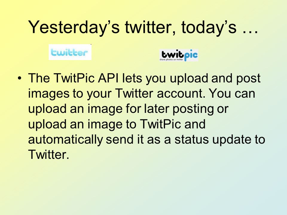 Yesterday's twitter, today's … The TwitPic API lets you upload and post images to your Twitter account. You can upload an image for later posting or u
