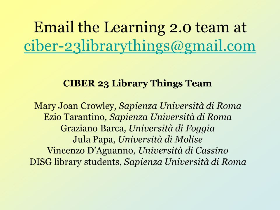 Email the Learning 2.0 team at ciber-23librarythings@gmail.com ciber-23librarythings@gmail.com CIBER 23 Library Things Team Mary Joan Crowley, Sapienz