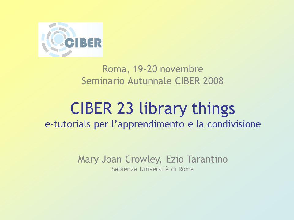 Roma, 19-20 novembre Seminario Autunnale CIBER 2008 CIBER 23 library things e-tutorials per l'apprendimento e la condivisione Mary Joan Crowley, Ezio Tarantino Sapienza Università di Roma