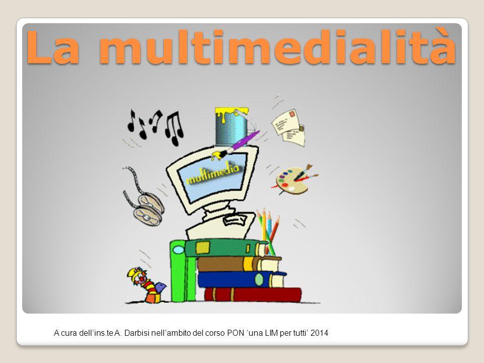 La multimedialità A cura dell'ins.te A. Darbisi nell'ambito del corso PON 'una LIM per tutti' 2014