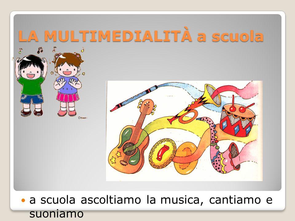 LA MULTIMEDIALITÀ a scuola a scuola ascoltiamo la musica, cantiamo e suoniamo