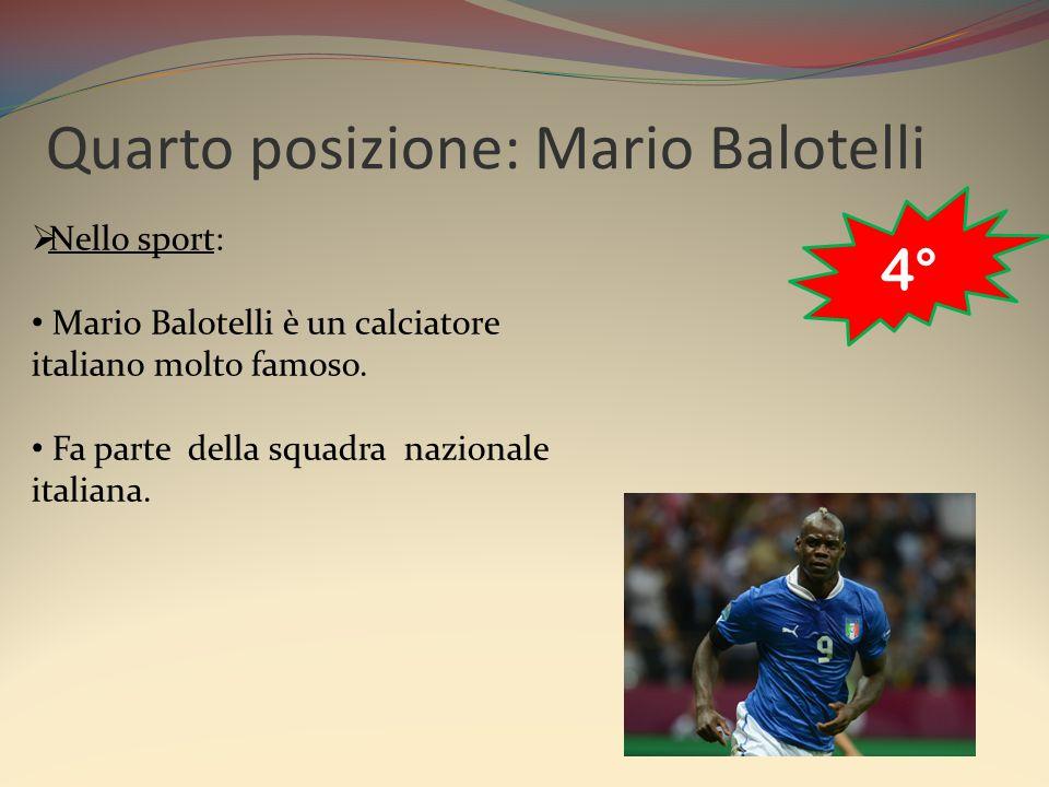 Quarto posizione: Mario Balotelli  Nello sport: Mario Balotelli è un calciatore italiano molto famoso. Fa parte della squadra nazionale italiana. 4°