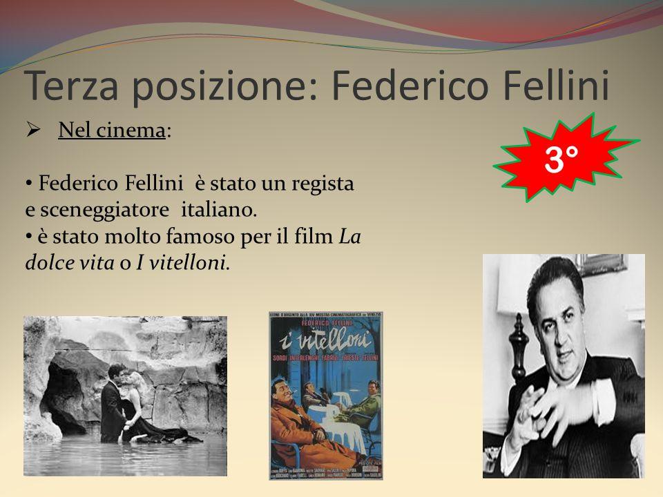 Terza posizione: Federico Fellini  Nel cinema: Federico Fellini è stato un regista e sceneggiatore italiano. è stato molto famoso per il film La dolc