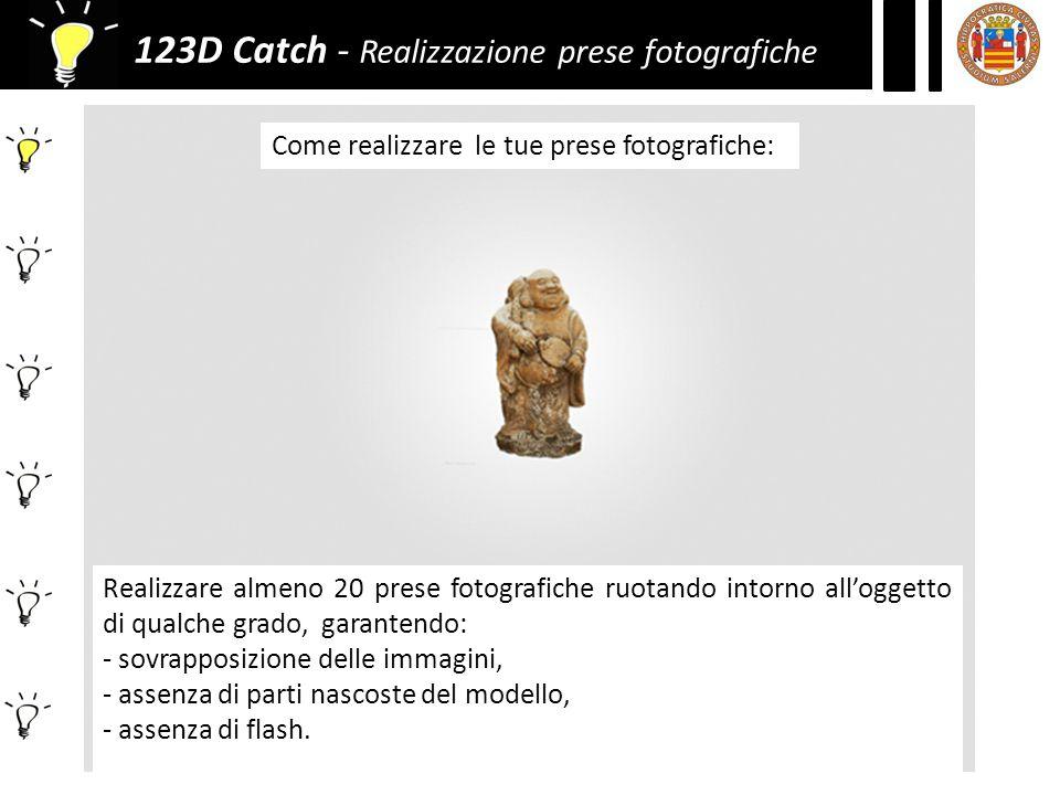 123D Catch - Realizzazione prese fotografiche Come realizzare le tue prese fotografiche: Realizzare almeno 20 prese fotografiche ruotando intorno all'oggetto di qualche grado, garantendo: - sovrapposizione delle immagini, - assenza di parti nascoste del modello, - assenza di flash.