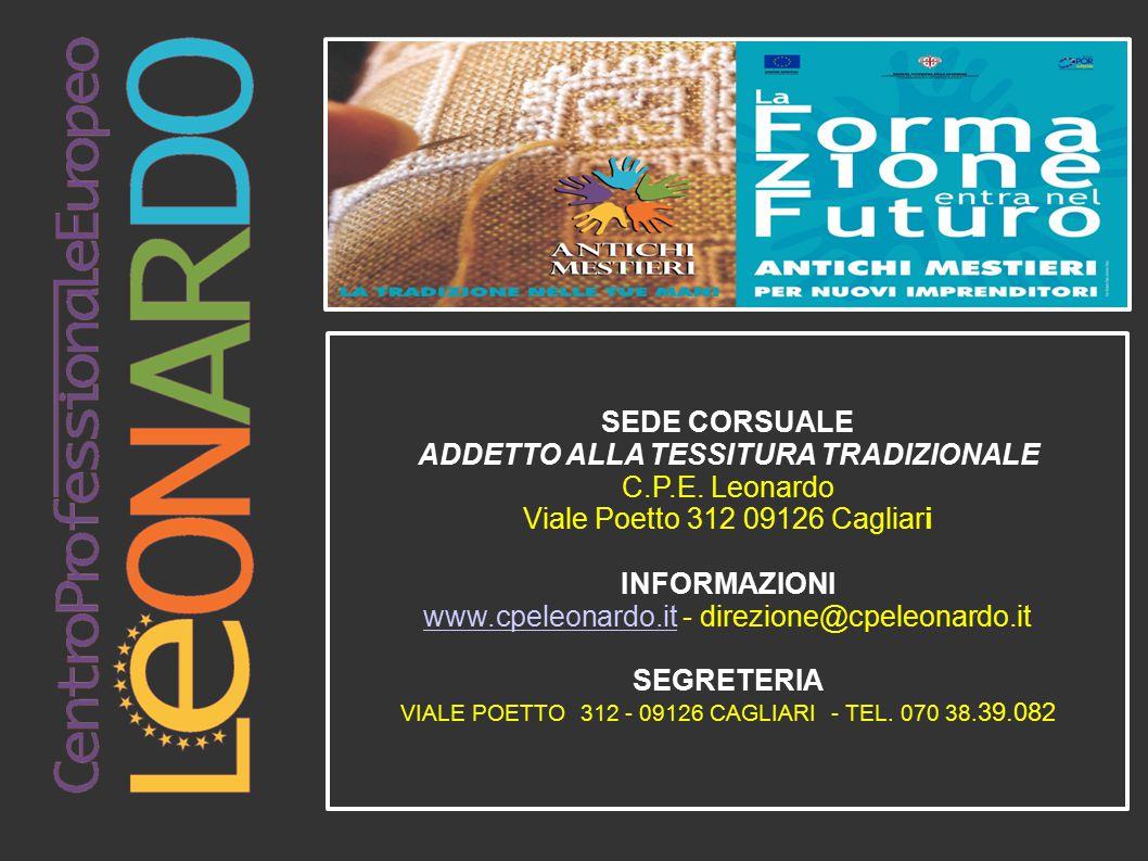 SEDE CORSUALE ADDETTO ALLA TESSITURA TRADIZIONALE C.P.E. Leonardo Viale Poetto 312 09126 Cagliari INFORMAZIONI www.cpeleonardo.itwww.cpeleonardo.it -