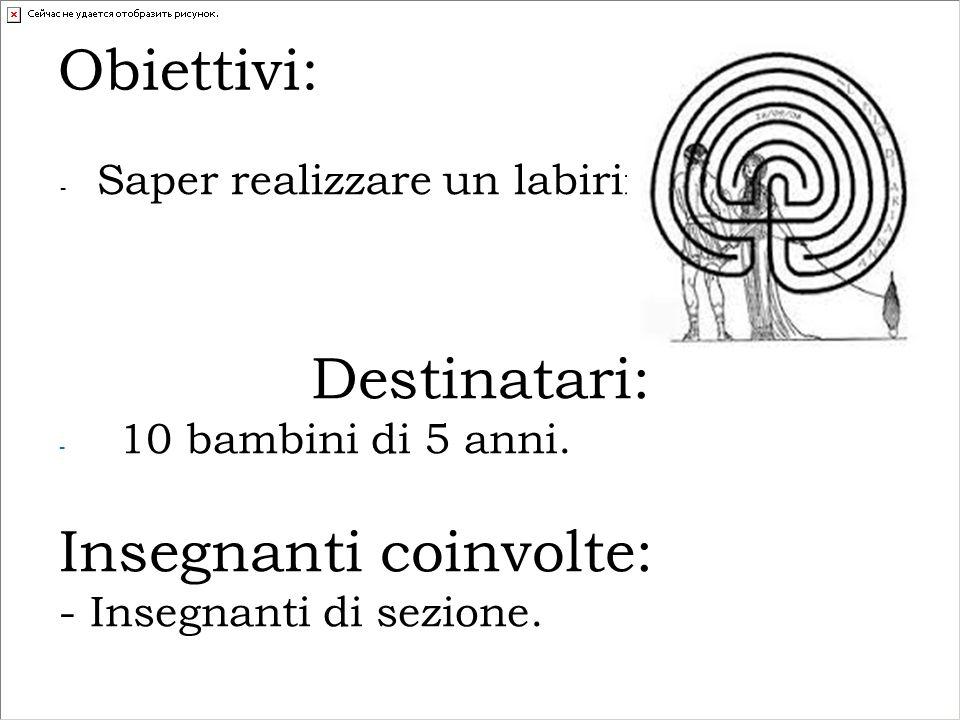 Obiettivi: - Saper realizzare un labirinto; Destinatari: - 10 bambini di 5 anni.