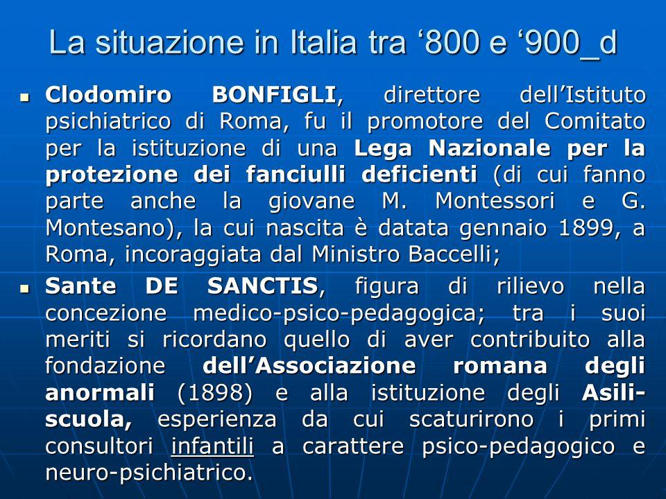La situazione in Italia tra '800 e '900_d Clodomiro BONFIGLI, direttore dell'Istituto psichiatrico di Roma, fu il promotore del Comitato per la istituzione di una Lega Nazionale per la protezione dei fanciulli deficienti (di cui fanno parte anche la giovane M.