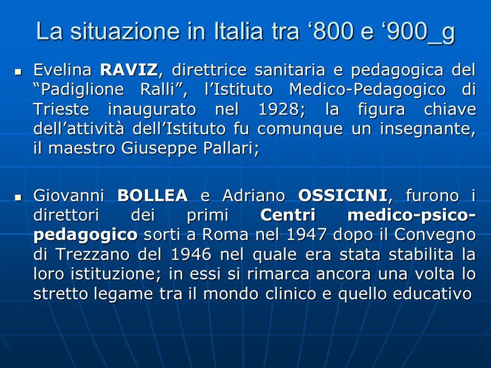 La situazione in Italia tra '800 e '900_g Evelina RAVIZ, direttrice sanitaria e pedagogica del Padiglione Ralli , l'Istituto Medico-Pedagogico di Trieste inaugurato nel 1928; la figura chiave dell'attività dell'Istituto fu comunque un insegnante, il maestro Giuseppe Pallari; Evelina RAVIZ, direttrice sanitaria e pedagogica del Padiglione Ralli , l'Istituto Medico-Pedagogico di Trieste inaugurato nel 1928; la figura chiave dell'attività dell'Istituto fu comunque un insegnante, il maestro Giuseppe Pallari; Giovanni BOLLEA e Adriano OSSICINI, furono i direttori dei primi Centri medico-psico- pedagogico sorti a Roma nel 1947 dopo il Convegno di Trezzano del 1946 nel quale era stata stabilita la loro istituzione; in essi si rimarca ancora una volta lo stretto legame tra il mondo clinico e quello educativo Giovanni BOLLEA e Adriano OSSICINI, furono i direttori dei primi Centri medico-psico- pedagogico sorti a Roma nel 1947 dopo il Convegno di Trezzano del 1946 nel quale era stata stabilita la loro istituzione; in essi si rimarca ancora una volta lo stretto legame tra il mondo clinico e quello educativo
