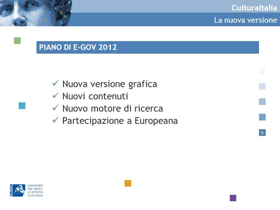 5 CulturaItalia La nuova versione Nuova versione grafica Nuovi contenuti Nuovo motore di ricerca Partecipazione a Europeana PIANO DI E-GOV 2012