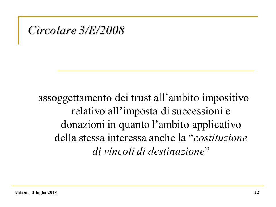 12 Circolare 3/E/2008 assoggettamento dei trust all'ambito impositivo relativo all'imposta di successioni e donazioni in quanto l'ambito applicativo della stessa interessa anche la costituzione di vincoli di destinazione Milano, 2 luglio 2013