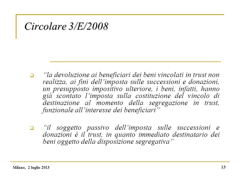 13 Circolare 3/E/2008  la devoluzione ai beneficiari dei beni vincolati in trust non realizza, ai fini dell'imposta sulle successioni e donazioni, un presupposto impositivo ulteriore, i beni, infatti, hanno già scontato l'imposta sulla costituzione del vincolo di destinazione al momento della segregazione in trust, funzionale all'interesse dei beneficiari  il soggetto passivo dell'imposta sulle successioni e donazioni è il trust, in quanto immediato destinatario dei beni oggetto della disposizione segregativa Milano, 2 luglio 2013