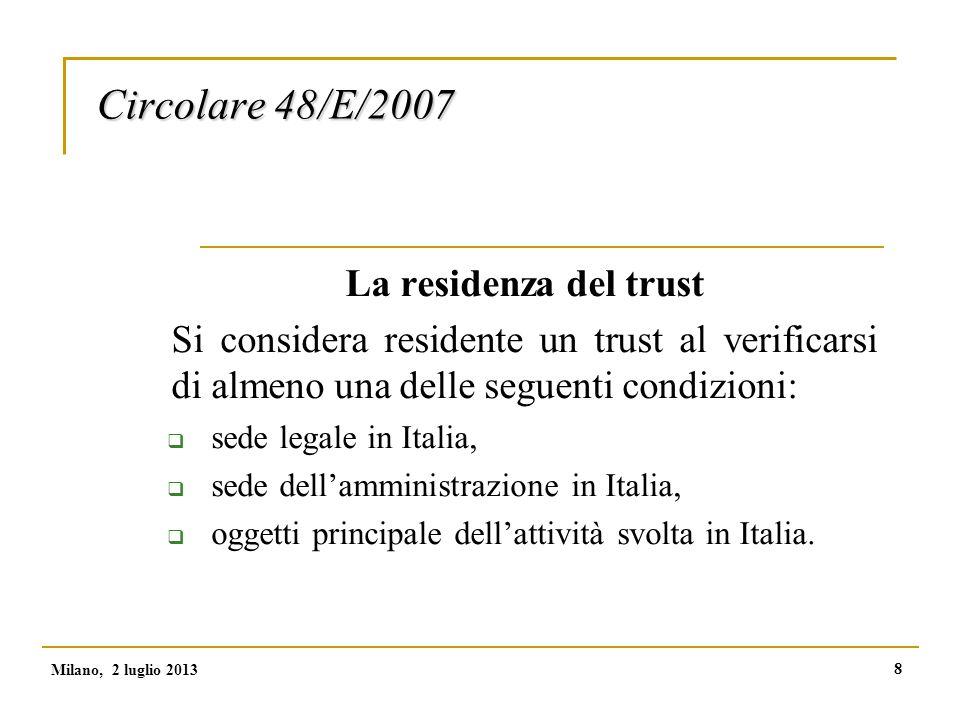 8 Circolare 48/E/2007 La residenza del trust Si considera residente un trust al verificarsi di almeno una delle seguenti condizioni:  sede legale in Italia,  sede dell'amministrazione in Italia,  oggetti principale dell'attività svolta in Italia.