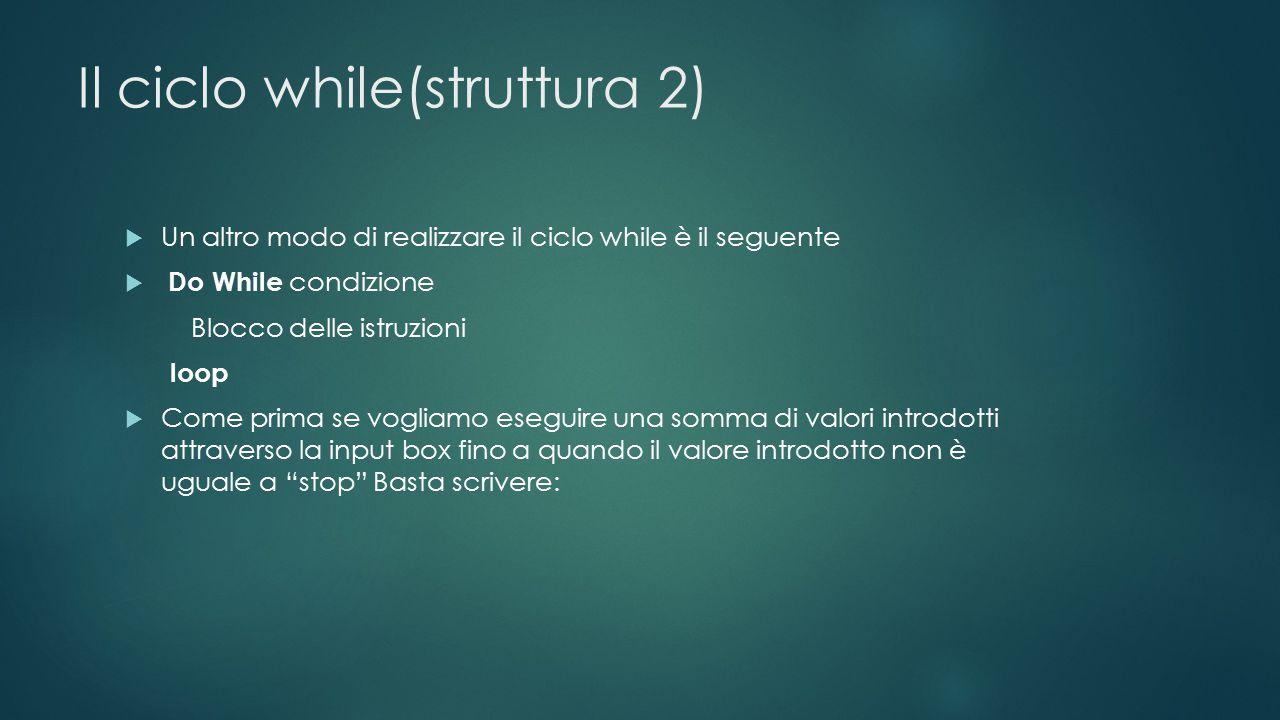 Il ciclo while(struttura 2)  Un altro modo di realizzare il ciclo while è il seguente  Do While condizione Blocco delle istruzioni loop  Come prima