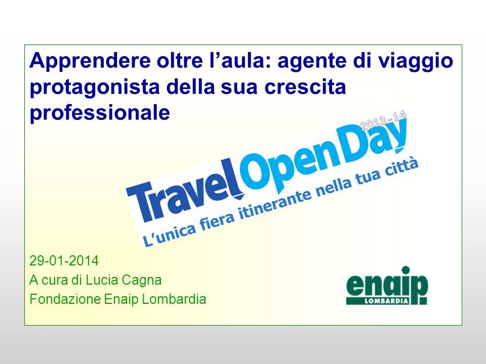 Apprendere oltre l'aula: agente di viaggio protagonista della sua crescita professionale 29-01-2014 A cura di Lucia Cagna Fondazione Enaip Lombardia