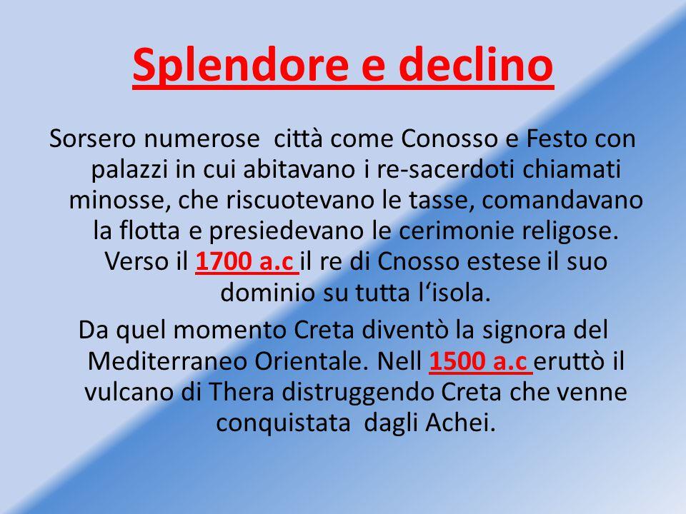 Splendore e declino Sorsero numerose città come Conosso e Festo con palazzi in cui abitavano i re-sacerdoti chiamati minosse, che riscuotevano le tass