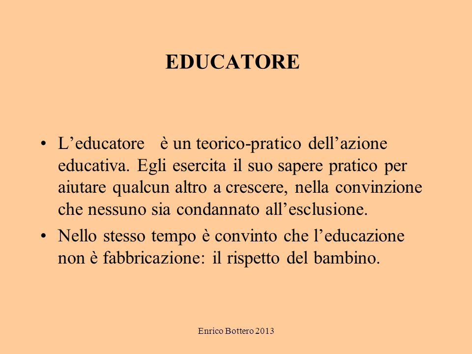 Enrico Bottero 2013 EDUCATORE L'educatore è un teorico-pratico dell'azione educativa. Egli esercita il suo sapere pratico per aiutare qualcun altro a