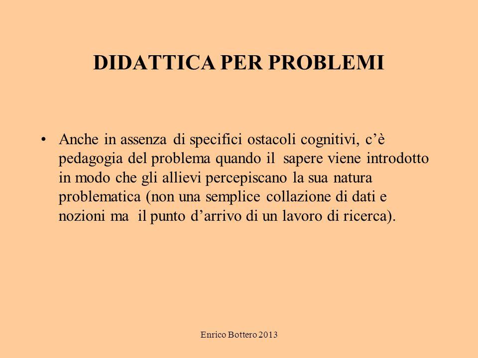 Enrico Bottero 2013 DIDATTICA PER PROBLEMI Anche in assenza di specifici ostacoli cognitivi, c'è pedagogia del problema quando il sapere viene introdo