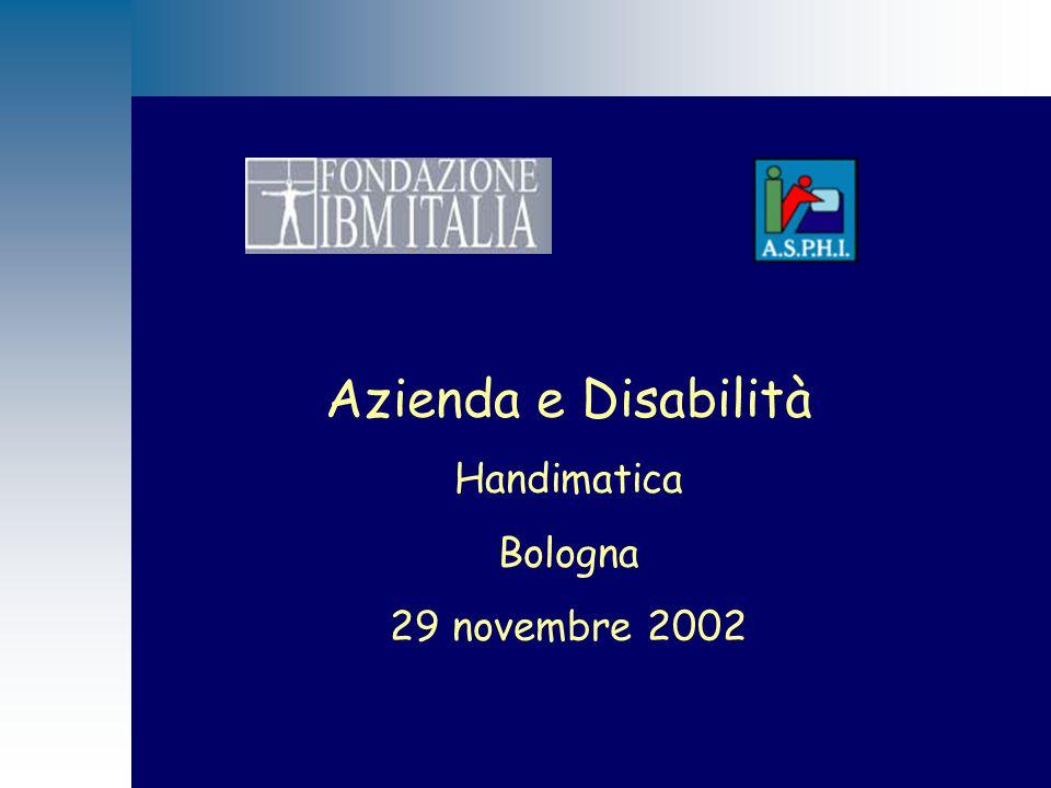 Bologna 29 Novembre 2002 Azienda e Disabilità Linee Guida per l'Integrazione dei disabili in azienda Da obbligo a risorsa Progetto ASPHI/Fondazione IBM Italia
