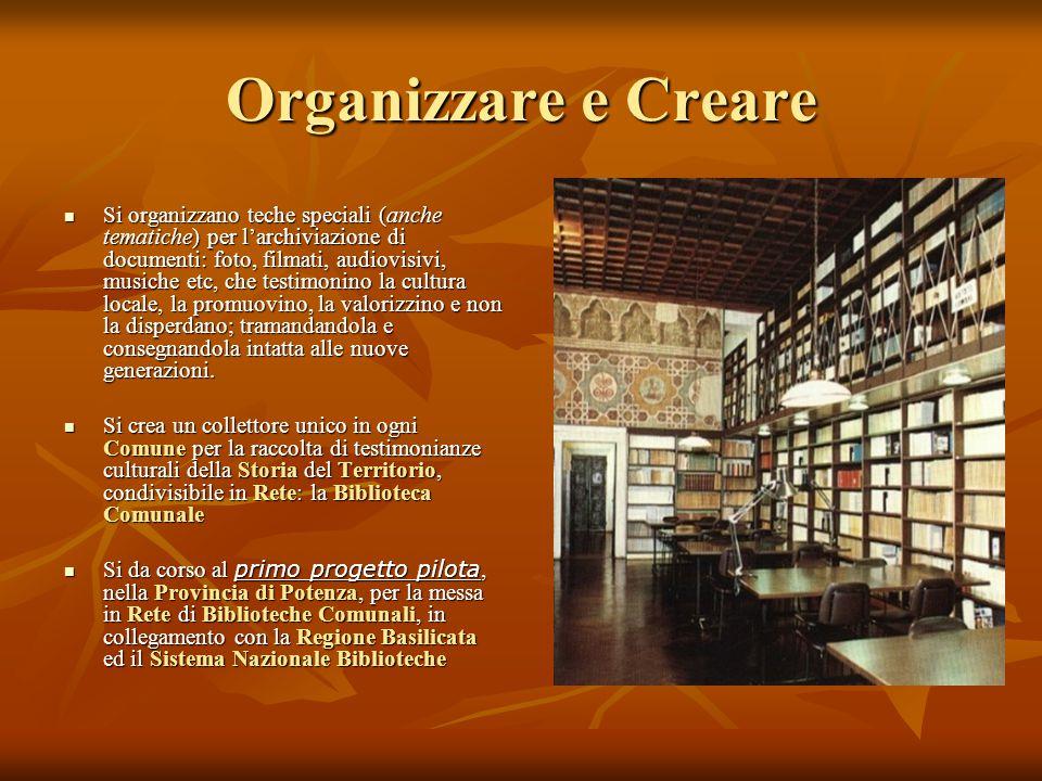Organizzare e Creare Si organizzano teche speciali (anche tematiche) per l'archiviazione di documenti: foto, filmati, audiovisivi, musiche etc, che testimonino la cultura locale, la promuovino, la valorizzino e non la disperdano; tramandandola e consegnandola intatta alle nuove generazioni.
