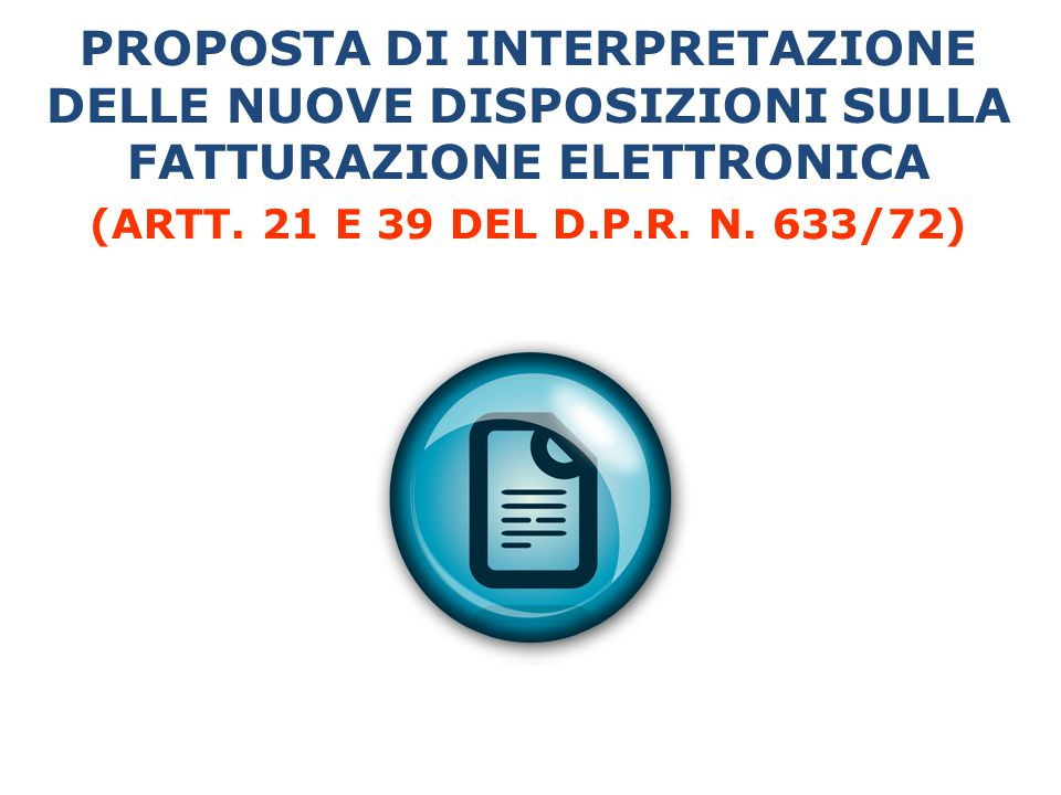 PROPOSTA DI INTERPRETAZIONE DELLE NUOVE DISPOSIZIONI SULLA FATTURAZIONE ELETTRONICA (ARTT. 21 E 39 DEL D.P.R. N. 633/72)