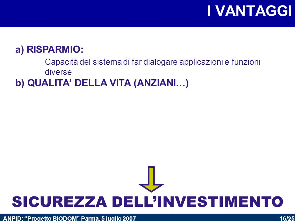16/25 ANPID: Progetto BIODOM Parma, 5 luglio 2007 I VANTAGGI a) RISPARMIO: Capacità del sistema di far dialogare applicazioni e funzioni diverse b) QUALITA' DELLA VITA (ANZIANI…) SICUREZZA DELL'INVESTIMENTO