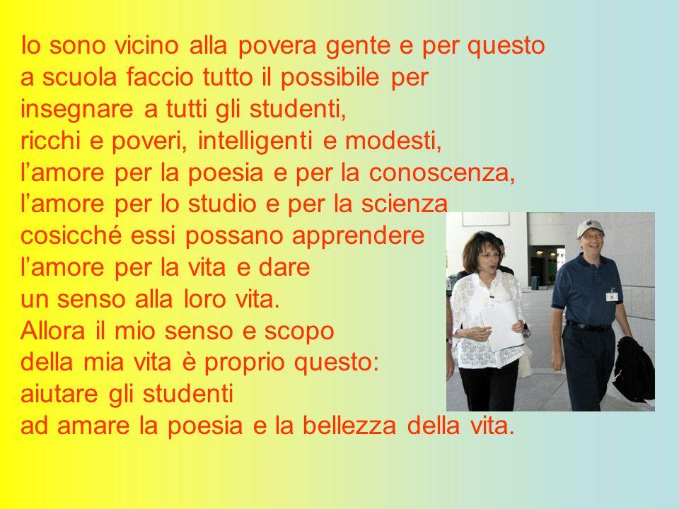 Io sono vicino alla povera gente e per questo a scuola faccio tutto il possibile per insegnare a tutti gli studenti, ricchi e poveri, intelligenti e m