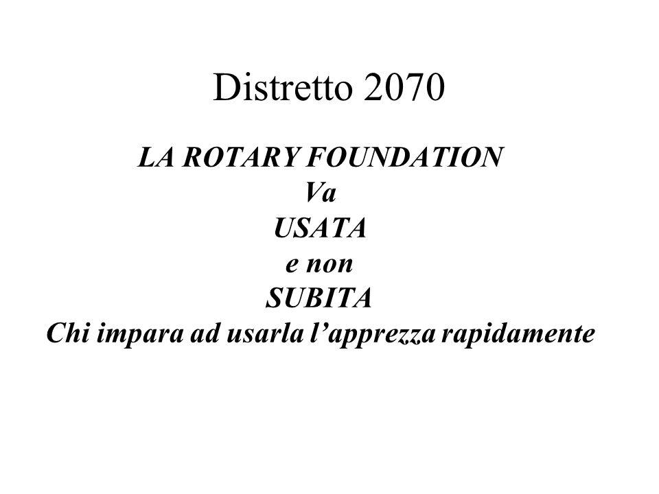 LA ROTARY FOUNDATION Va USATA e non SUBITA Chi impara ad usarla l'apprezza rapidamente Distretto 2070