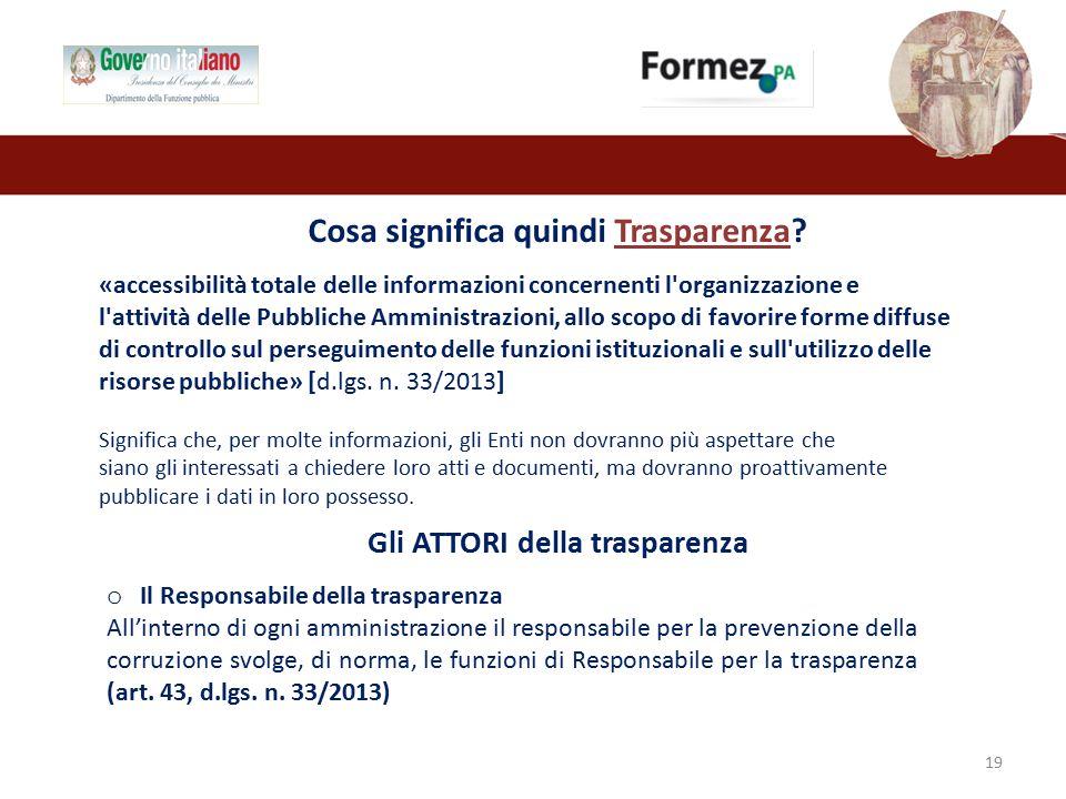 Gli ATTORI della trasparenza 19 o Il Responsabile della trasparenza All'interno di ogni amministrazione il responsabile per la prevenzione della corruzione svolge, di norma, le funzioni di Responsabile per la trasparenza (art.