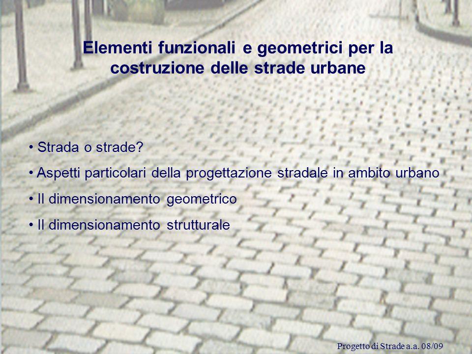 Progetto di Strade a.a. 08/09 Elementi funzionali e geometrici per la costruzione delle strade urbane Strada o strade? Aspetti particolari della proge