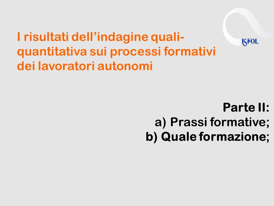 I risultati dell'indagine quali- quantitativa sui processi formativi dei lavoratori autonomi Parte II: a)Prassi formative; b)Quale formazione;