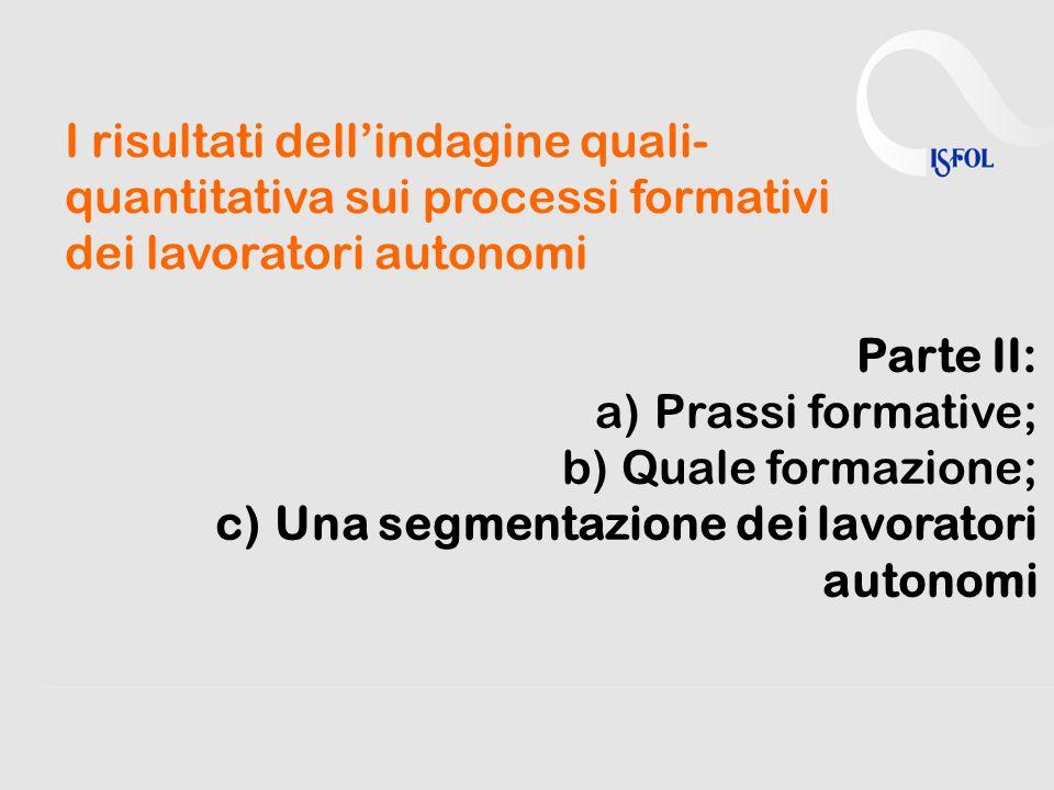 I risultati dell'indagine quali- quantitativa sui processi formativi dei lavoratori autonomi Parte II: a)Prassi formative; b)Quale formazione; c)Una segmentazione dei lavoratori autonomi
