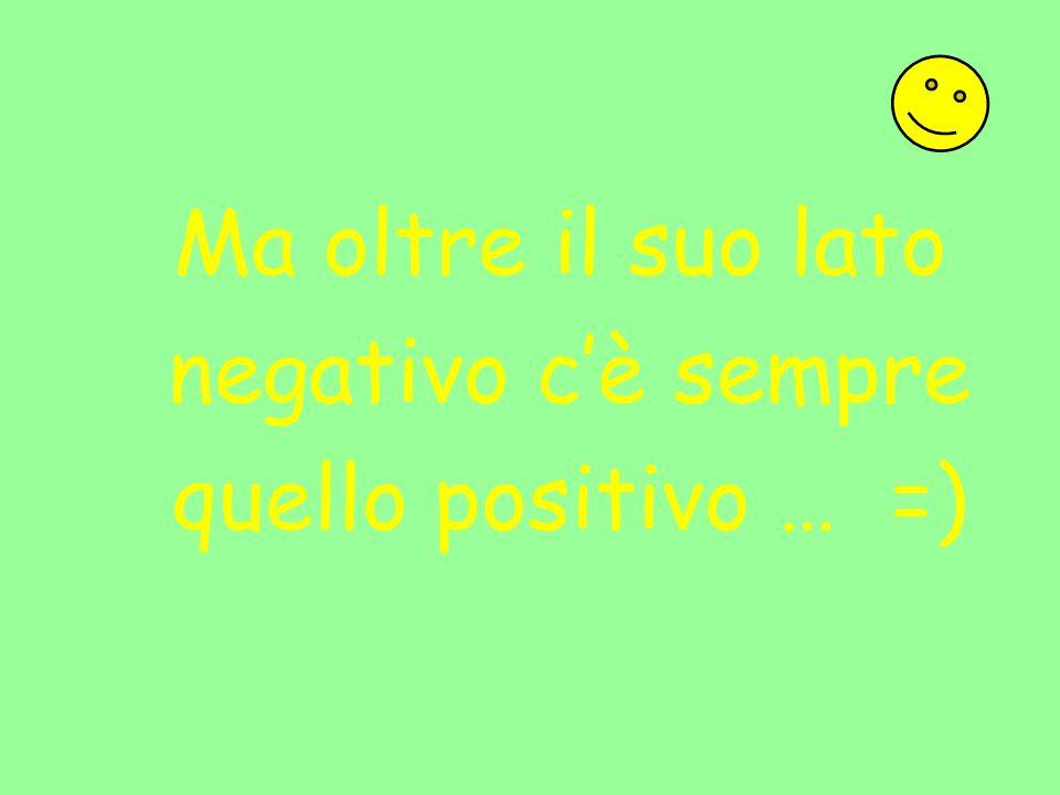 Ma oltre il suo lato negativo c'è sempre quello positivo … =)