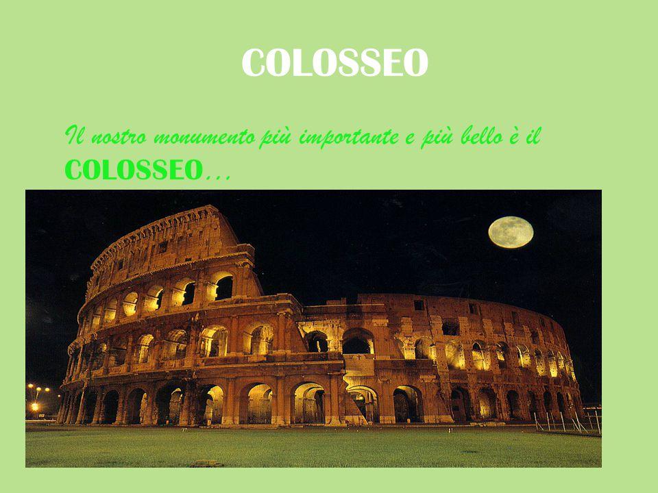 COLOSSEO Il nostro monumento più importante e più bello è il COLOSSEO …