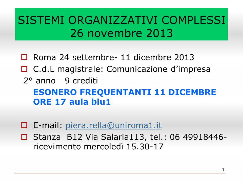 1 SISTEMI ORGANIZZATIVI COMPLESSI 26 novembre 2013  Roma 24 settembre- 11 dicembre 2013  C.d.L magistrale: Comunicazione d'impresa 2° anno 9 crediti ESONERO FREQUENTANTI 11 DICEMBRE ORE 17aula blu1  E-mail: piera.rella@uniroma1.itpiera.rella@uniroma1.it  Stanza B12 Via Salaria113, tel.: 06 49918446- ricevimento mercoledì 15.30-17