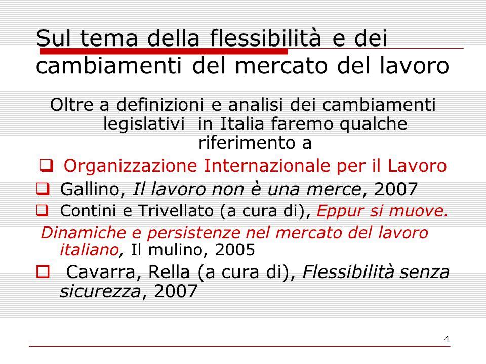 4 Sul tema della flessibilità e dei cambiamenti del mercato del lavoro Oltre a definizioni e analisi dei cambiamenti legislativi in Italia faremo qualche riferimento a  Organizzazione Internazionale per il Lavoro  Gallino, Il lavoro non è una merce, 2007  Contini e Trivellato (a cura di), Eppur si muove.