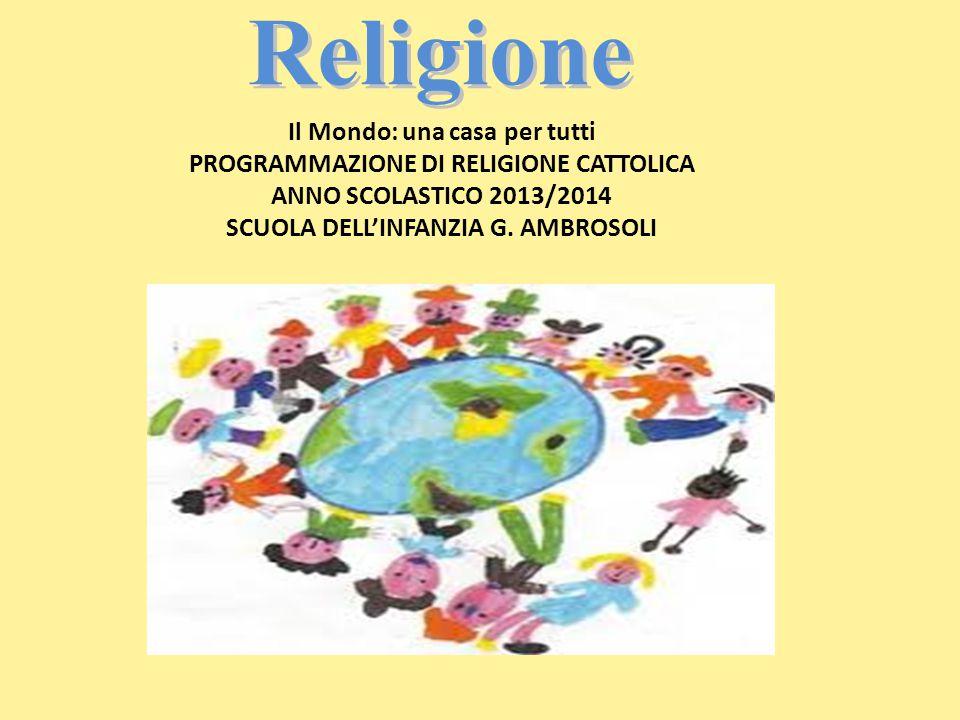 Religione Il Mondo: una casa per tutti PROGRAMMAZIONE DI RELIGIONE CATTOLICA ANNO SCOLASTICO 2013/2014 SCUOLA DELL'INFANZIA G. AMBROSOLI