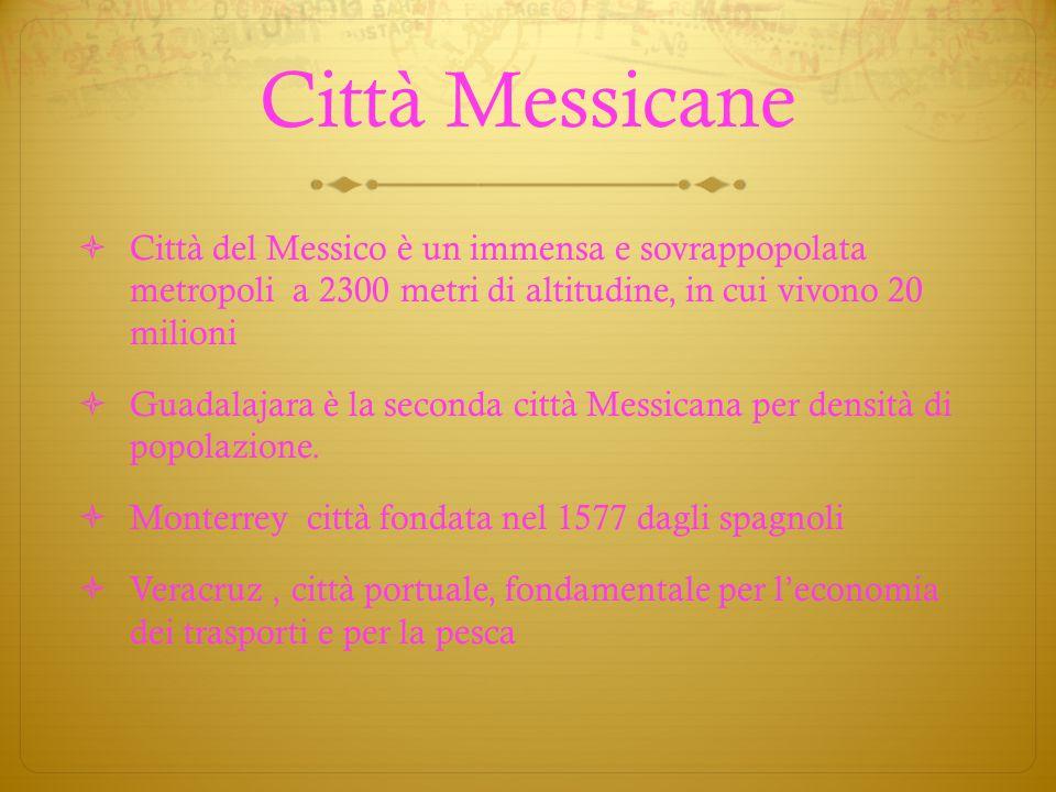 Città Messicane  Città del Messico è un immensa e sovrappopolata metropoli a 2300 metri di altitudine, in cui vivono 20 milioni  Guadalajara è la se
