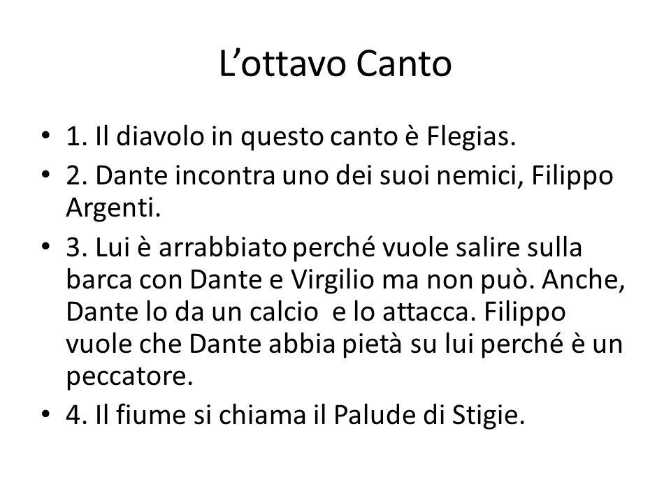 L'ottavo Canto 1. Il diavolo in questo canto è Flegias. 2. Dante incontra uno dei suoi nemici, Filippo Argenti. 3. Lui è arrabbiato perché vuole salir