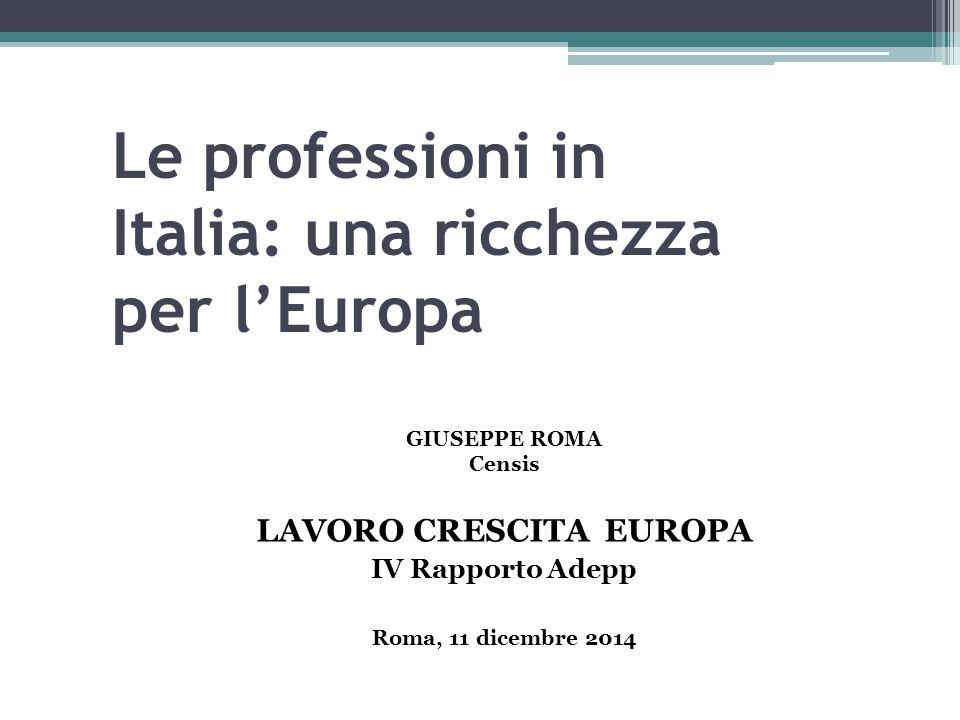 Le professioni in Italia: una ricchezza per l'Europa GIUSEPPE ROMA Censis LAVORO CRESCITA EUROPA IV Rapporto Adepp Roma, 11 dicembre 2014
