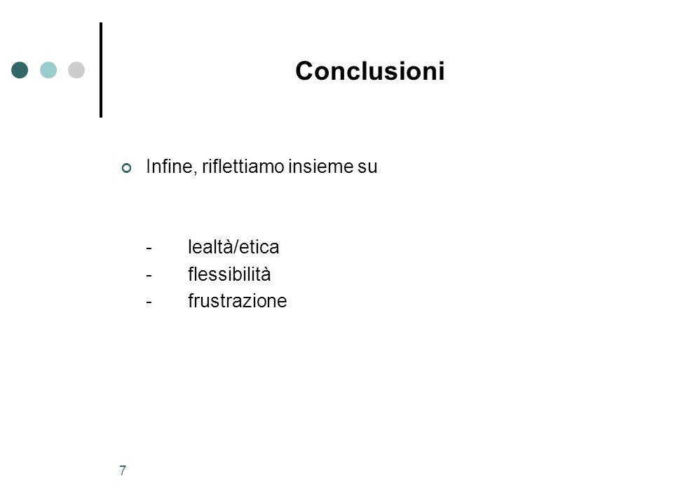7 Conclusioni Infine, riflettiamo insieme su -lealtà/etica -flessibilità -frustrazione