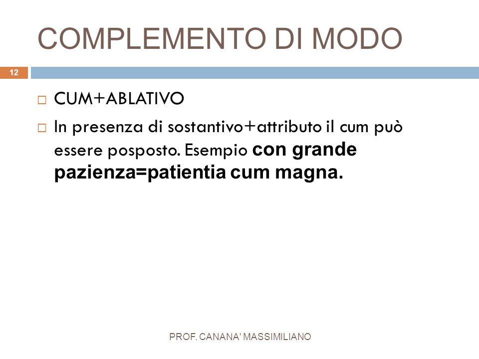 COMPLEMENTO DI MODO PROF. CANANA' MASSIMILIANO 12  CUM+ABLATIVO  In presenza di sostantivo+attributo il cum può essere posposto. Esempio con grande