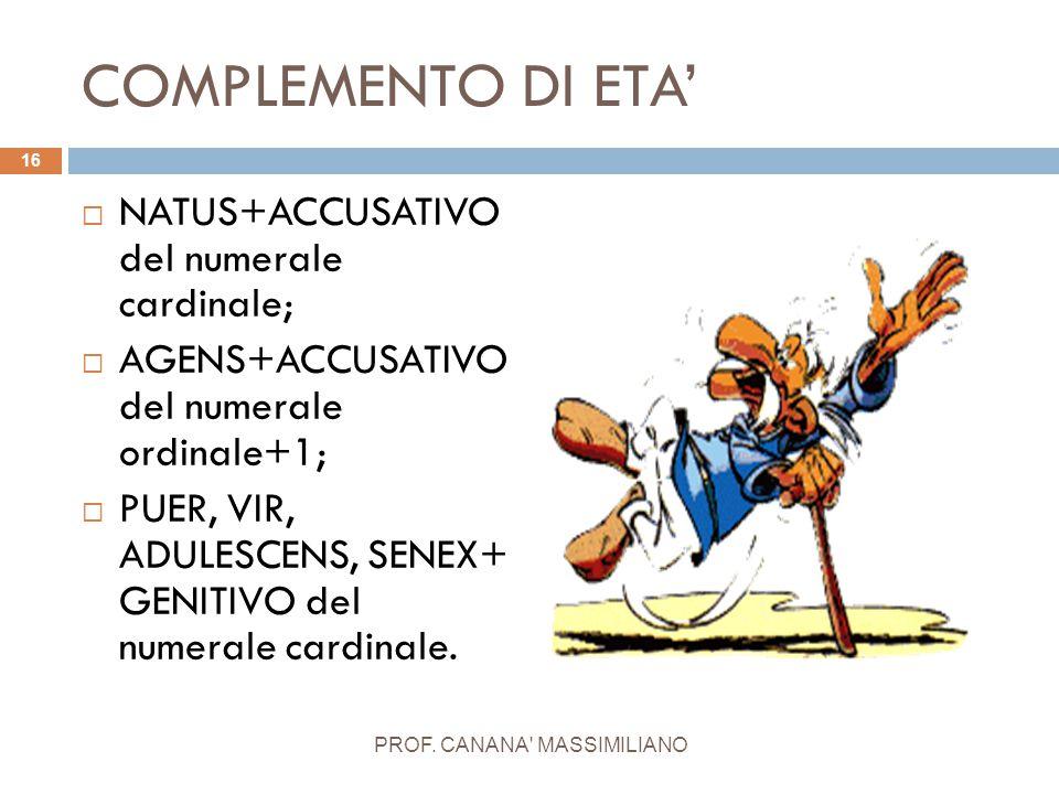 COMPLEMENTO DI ETA'  NATUS+ACCUSATIVO del numerale cardinale;  AGENS+ACCUSATIVO del numerale ordinale+1;  PUER, VIR, ADULESCENS, SENEX+ GENITIVO de