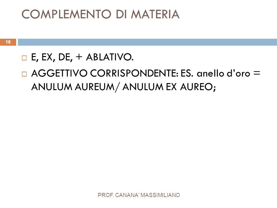 COMPLEMENTO DI MATERIA PROF. CANANA' MASSIMILIANO 18  E, EX, DE, + ABLATIVO.  AGGETTIVO CORRISPONDENTE: ES. anello d'oro = ANULUM AUREUM/ ANULUM EX