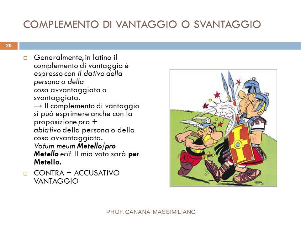 COMPLEMENTO DI VANTAGGIO O SVANTAGGIO  Generalmente, in latino il complemento di vantaggio è espresso con il dativo della persona o della cosa avvant